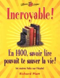 Richard Platt - Incroyable ! - En 1400, savoir lire pouvait te sauver la vie ! (et autres faits sur l'école).
