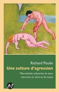 Richard Poulin - Une culture de l'agression - Masculinités, industries du sexe, meurtres en série et de masse.