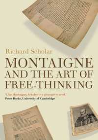 Richard Scholar - Montaigne and the Art of Free-Thinking.