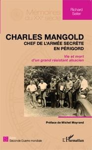 Richard Seiler - Charles Mangold, chef de l'armée secrète en Périgord - Vie et mort d'un grand résistant alsacien.