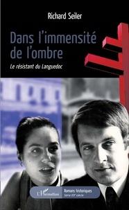 Richard Seiler - Dans l'immensité de l'ombre - Le résistant du Languedoc.