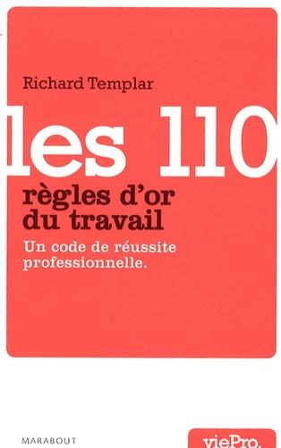 Richard Templar - Les 110 règles d'or du travail - Un code de réussite professionnelle.