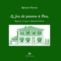 Richard Travers - Le Jeu de paume à Pau, Bayonne, Urrugne et Labastide-Clairence.