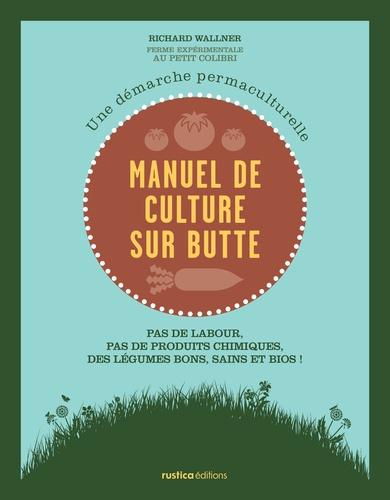 Richard Wallner - Manuel de culture sur butte - Une démarche permaculturelle. Pas de labour, pas de produits chimiques, des légumes bons, sains et bios !.