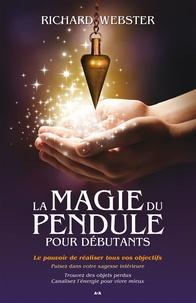 Richard Webster - La magie du pendule pour débutants - Le pouvoir de réaliser tous vos objectifs.