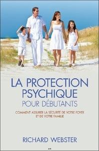Richard Webster - La protection psychique pour débutants - Comment assurer la sécurité de votre foyer et de votre famille.