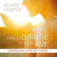 Richard Webster et Pierre Auger - Vivre dans la lumière de votre âme : Comprendre votre moi éternel - Vivre dans la lumière de votre âme.