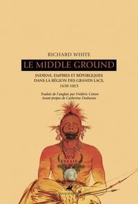 Le Middle Ground - Indiens, empires et républiques dans la région des Grands Lacs : 1650-1815.pdf
