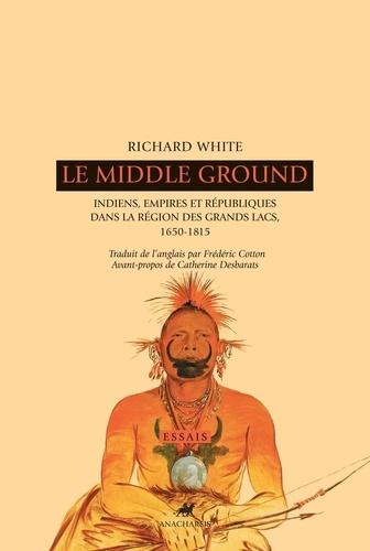 Le Middle Ground - Indiens, empires et républiques dans la région des Grands Lacs - Richard White - Format ePub - 9791027900138 - 19,99 €