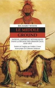 Richard White - Le Middle Ground - Indiens, Empires et Républiques dans la région des Grands Lacs 1650-1815.