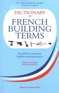 Richard Wiles - Dictionary of French Building Terms french-english & english-french - Essential for renovators, builders and home-owners.