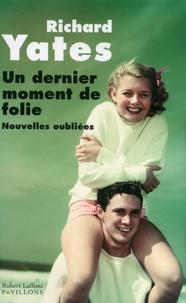 Richard Yates - Un dernier moment de folie - Nouvelles oubliées.