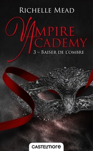 Richelle Mead - Vampire Academy Tome 3 : Baiser de l'ombre.