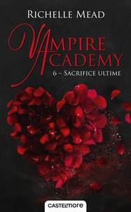 Richelle Mead - Vampire Academy Tome 6 : Sacrifice ultime.