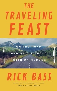 Rick Bass - The Traveling Feast - On the Road and at the Table with My Heroes.