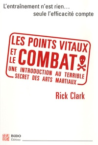 Rick Clark - Les points vitaux et le combat - Introduction à l'essence des arts martiaux.