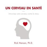 Rick Hanson et Tristan Harvey - Un cerveau en santé - Immunisez votre cerveau contre le stress.