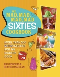 Rick Rodgers et Heather Maclean - The Mad, Mad, Mad, Mad Sixties Cookbook - More than 100 Retro Recipes for the Modern Cook.