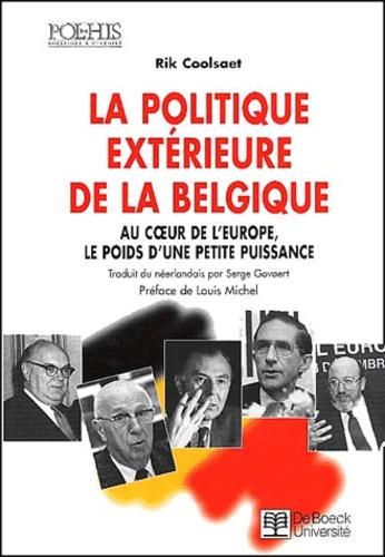 La politique extérieure de la Belgique.. Au coeur de l'Europe, le poids d'une petite puissance - Rik Coolsaet