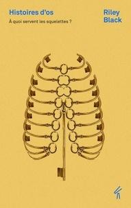 Riley Black - Histoires d'os - A quoi servent les squelettes.