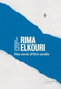 Rima Elkouri - Pas envie d'être arabe - Chroniques et reportages 2000-2014.