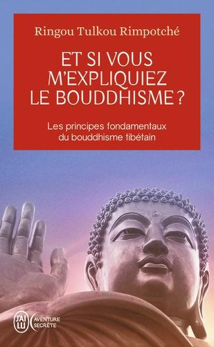 Ringou Tulkou Rimpoché - Et si vous m'expliquiez le bouddhisme ? - Les principes fondamentaux du bouddhisme tibétain.