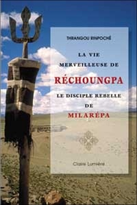 Rinpoché Thrangou - La vie merveilleuse de Réchoungpa - Le disciple rebelle de Milarépa.