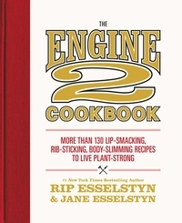 Rip Esselstyn et Jane Esselstyn - The Engine 2 Cookbook - More than 130 Lip-Smacking, Rib-Sticking, Body-Slimming Recipes to Live Plant-Strong.