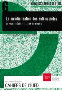 Rist g - LES NOUVEAUX CAHIERS DE L'IUED N°6 : LA MONDIALISATION DES ANTI-SOCIETES. - Espaces rêvés et lieux communs.