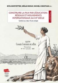 Rita Hofstetter et Joëlle Droux - Construire la paix par l'éducation : réseaux et mouvements internationaux au XXe siècle - Genève au coeur d'une utopie.