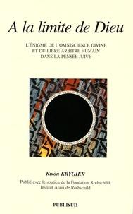 Rivon Krygier - A la limite de Dieu - L'énigme de l'omniscience divine et du libre arbitre humain dans la pensée juive.