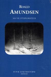 Roald Amundsen - Ma vie d'explorateur.