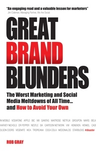 Rob Gray - Great Brand Blunders - The Worst Marketing and Social Media Meltdowns of All Time...and How to Avoid Your Own.