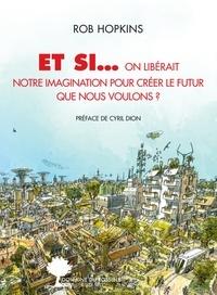 Rob Hopkins - Et si... - On libérait notre imagination pour créer le futur que nous voulons ?.