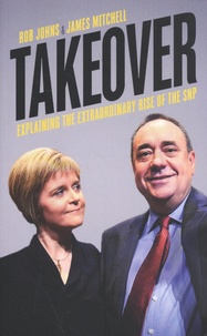 Rob Johns et James Mitchell - Takeover - Explaining the Extraordinary Rise of the SNP.