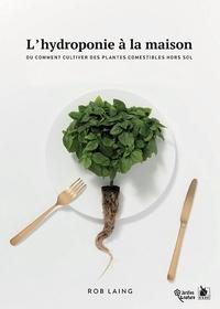 Rob Laing - L'hydroponie à la maison - Ou comment cultiver des plantes comestibles hors sol.