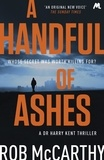 Rob McCarthy - A Handful of Ashes - Dr Harry Kent Book 2.