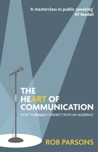Rob Parsons - The Heart of Communication - How to really connect with an audience.