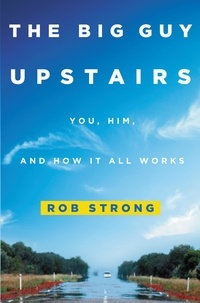 Rob Strong - The Big Guy Upstairs - You, Him, and How It All Works.