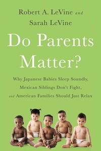 Robert A. LeVine et Sarah Levine - Do Parents Matter? - Why Japanese Babies Sleep Soundly, Mexican Siblings Don't Fight, and American Families Should Just Relax.