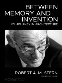 Robert a.m. Stern - Robert A.M. Stern : Between Memory and Invention, My Journey in Architecture /anglais.