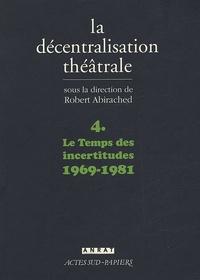Robert Abirached - La Décentralisation théâtrale - Volume 4, Le Temps des incertitudes : 1969-1981.