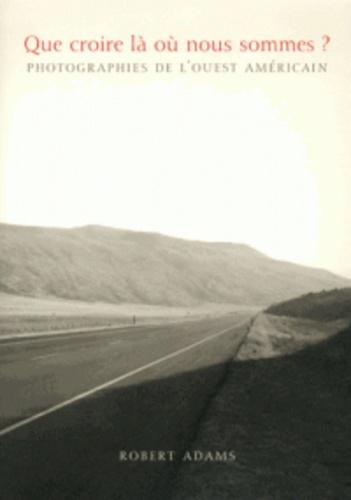 Robert Adams - Que croire là où nous sommes ? - Photographies de l'Ouest américain.