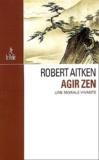 Robert Aitken - Agir zen - Une morale vivante.