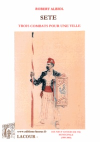 Robert Albiol - Sète - Trois combats pour une ville ou dix-neuf années de vie municipale (1989-2008).