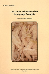 Robert Aldrich - Les traces coloniales dans le paysage français - Monuments et mémoires.