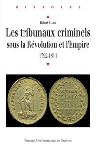 Robert Allen - Les tribunaux criminels sous la Révolution et l'Empire - 1792-1811.