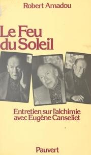 Robert Amadou et Eugène Canseliet - Le feu du soleil - Entretien sur l'alchimie avec Eugène Canseliet.