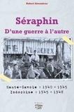 Robert Amoudruz - Séraphin - D'une guerre à l'autre - Haute-Savoie : 1940-1945 ; Indochine : 1945-1948.