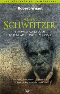 Robert Arnaut - Albert schweitzer - L'homme au-delà de la renommée international, Un médecin humaniste d'exception en Afrique-Equatoriale française.